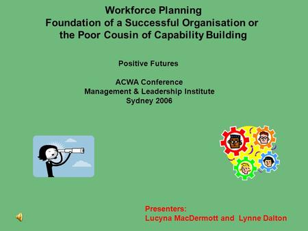 Workforce Planning Foundation of a Successful Organisation or the Poor Cousin of Capability Building Presenters: Lucyna MacDermott and Lynne Dalton Positive.