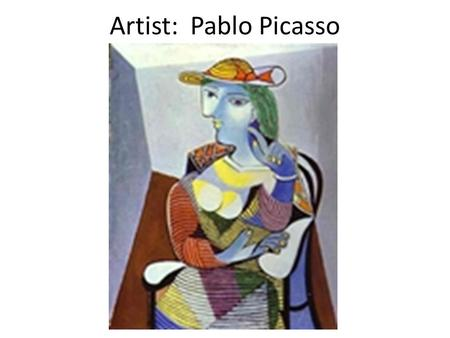 Artist: Pablo Picasso. Pablo Picasso He was a Spanish modern artist, born in 1881 His father was an artist and at age 7 his father taught him oil painting.