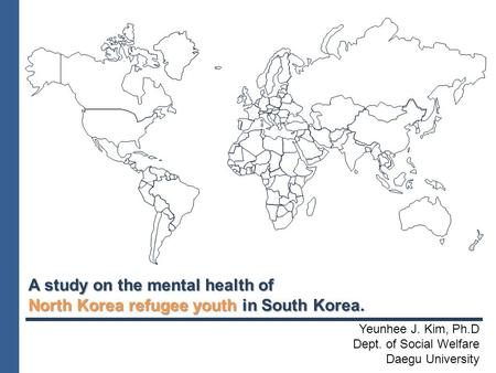 A study on the mental health of North Korea refugee youth in South Korea. Yeunhee J. Kim, Ph.D Dept. of Social Welfare Daegu University.