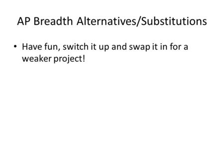 AP Breadth Alternatives/Substitutions Have fun, switch it up and swap it in for a weaker project!