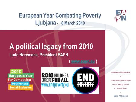 European Year Combating Poverty Ljubjana - 8 March 2010 A political legacy from 2010 Ludo Horemans, President EAPN ( www.eapn.eu )www.eapn.eu.