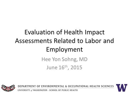 Evaluation of Health Impact Assessments Related to Labor and Employment Hee Yon Sohng, MD June 16 th, 2015.