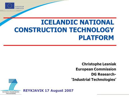 Christophe Lesniak European Commission DG Research- 'Industrial Technologies' REYKJAVIK 17 August 2007 ICELANDIC NATIONAL CONSTRUCTION TECHNOLOGY PLATFORM.