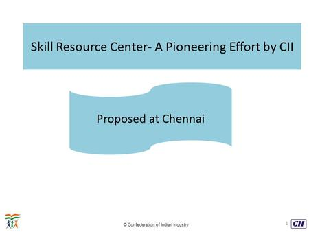 © Confederation of Indian Industry Skill Resource Center- A Pioneering Effort by CII Proposed at Chennai 1.