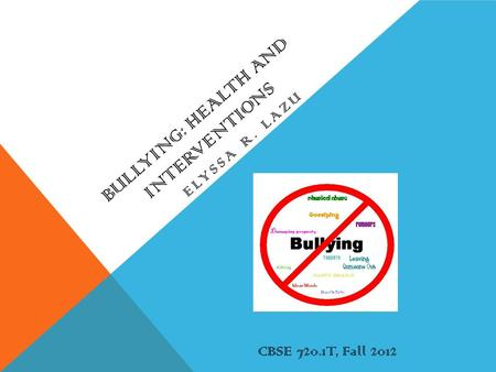 BULLYING: HEALTH AND INTERVENTIONS ELYSSA R. LAZU CBSE 720.1T, Fall 2012.