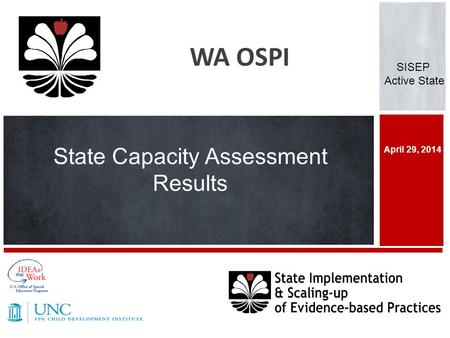 April 29, 2014 WA OSPI SISEP Active State State Capacity Assessment Results.