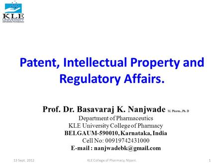 Patent, Intellectual Property and Regulatory Affairs. 13 Sept. 20121KLE College of Pharmacy, Nipani. Prof. Dr. Basavaraj K. Nanjwade M. Pharm., Ph. D Department.