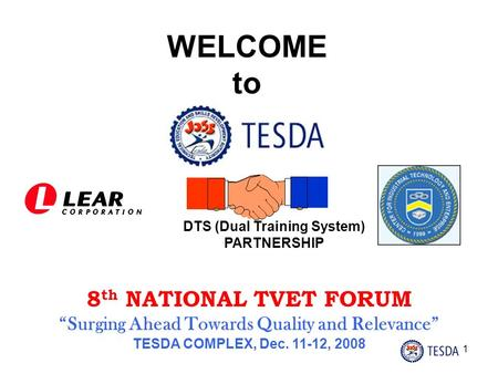 "1 WELCOME to DTS (Dual Training System) PARTNERSHIP 8 th NATIONAL TVET FORUM ""Surging Ahead Towards Quality and Relevance"" TESDA COMPLEX, Dec. 11-12,"