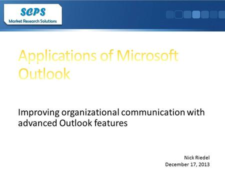 Improving organizational communication with advanced Outlook features SCPS Market Research Solutions SCPS Nick Riedel December 17, 2013.