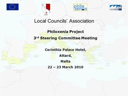 Local Councils' Association Philoxenia Project 3 rd Steering Committee Meeting Corinthia Palace Hotel, Attard, Malta 22 – 23 March 2010.
