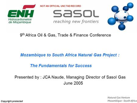 Copyright protected The Fundamentals for Success Presented by : JCA Naude, Managing Director of Sasol Gas June 2005 Mozambique to South Africa Natural.