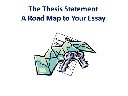 The Thesis Statement A Road Map to Your Essay. Complete sentence that contains one main idea. This idea controls the content of the entire essay. Contains.