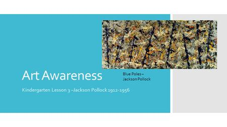 Art Awareness Kindergarten Lesson 3 –Jackson Pollock 1912-1956 Blue Poles – Jackson Pollock.