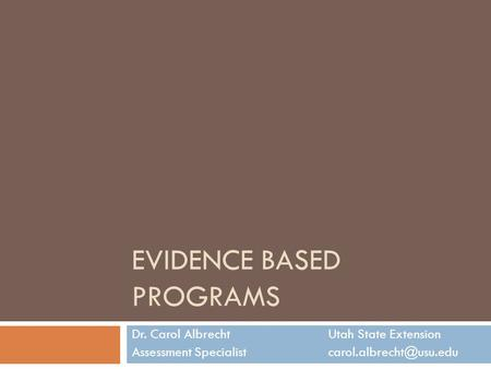 EVIDENCE BASED PROGRAMS Dr. Carol AlbrechtUtah State Extension Assessment