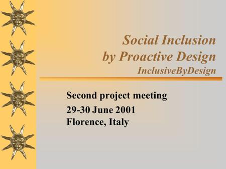 Social Inclusion by Proactive Design InclusiveByDesign Second project meeting 29-30 June 2001 Florence, Italy.