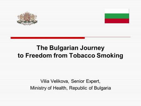 The Bulgarian Journey to Freedom from Tobacco Smoking Vilia Velikova, Senior Expert, Ministry of Health, Republic of Bulgaria.