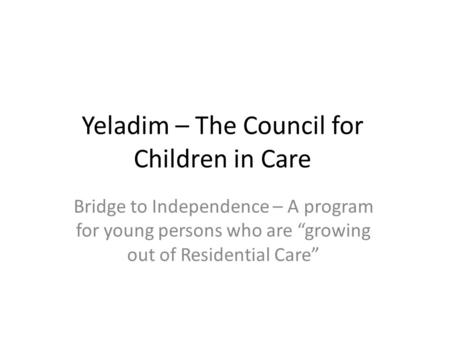 "Yeladim – The Council for Children in Care Bridge to Independence – A program for young persons who are ""growing out of Residential Care"""