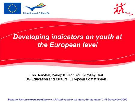 Developing indicators on youth at the European level Benelux-Nordic expert meeting on child and youth indicators, Amsterdam 13-15 December 2009 Finn Denstad,