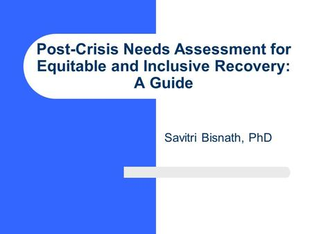 Post-Crisis Needs Assessment for Equitable and Inclusive Recovery: A Guide Savitri Bisnath, PhD.