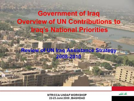 MTR/CCA/ UNDAF WORKSHOP 22-23 June 2009, BAGHDAD Government of Iraq Overview of UN Contributions to Iraq's National Priorities Review of UN Iraq Assistance.