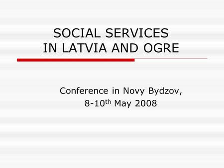SOCIAL SERVICES IN LATVIA AND OGRE Conference in Novy Bydzov, 8-10 th May 2008.
