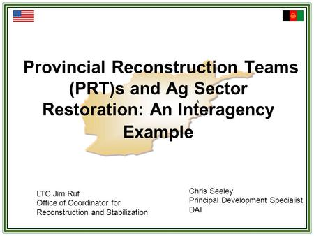 Provincial Reconstruction Teams (PRT)s and Ag Sector Restoration: An Interagency Example LTC Jim Ruf Office of Coordinator for Reconstruction and Stabilization.