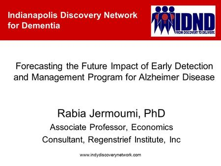 Indianapolis Discovery Network for Dementia www.indydiscoverynetwork.com Forecasting the Future Impact of Early Detection and Management Program for Alzheimer.