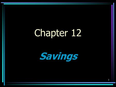 1 Chapter 12 Savings. Section 12.1 The Role of Saving Objectives –Explain the benefits of saving; –Distinguish between saving and investing; and –Explain.