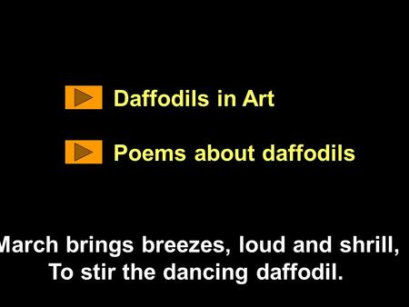 Daffodils in Art Poems about daffodils March brings breezes, loud and shrill, To stir the dancing daffodil.