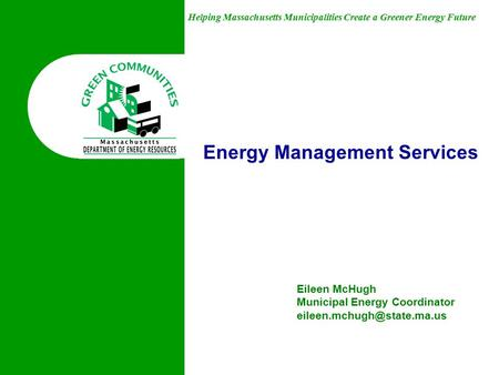 Helping Massachusetts Municipalities Create a Greener Energy Future Energy Management Services Eileen McHugh Municipal Energy Coordinator
