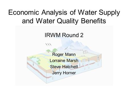 Economic Analysis of Water Supply and Water Quality Benefits IRWM Round 2 Roger Mann Lorraine Marsh Steve Hatchett Jerry Horner.
