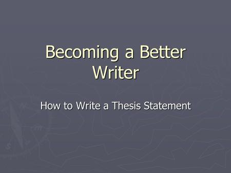 Becoming a Better Writer How to Write a Thesis Statement.
