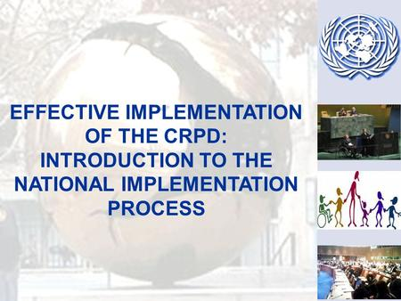 EFFECTIVE IMPLEMENTATION OF THE CRPD: INTRODUCTION TO THE NATIONAL IMPLEMENTATION PROCESS.