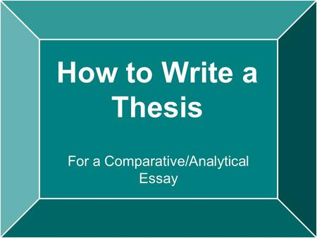 How to Write a Thesis For a Comparative/Analytical Essay.