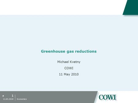 # Greenhouse gas reductions Michael Kvetny COWI 11 May 2010 1 11.05.2010 Economics.