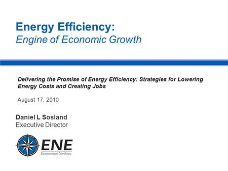 Energy Efficiency: Engine of Economic Growth Daniel L Sosland Executive Director Delivering the Promise of Energy Efficiency: Strategies for Lowering Energy.