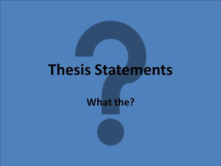Thesis Statements What the?. 1-2sentence statement that condenses the whole argument or analysis. Eg. News Articles Tests your ideas by distilling them.