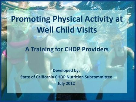 Promoting Physical Activity at Well Child Visits A Training for CHDP Providers Developed by: State of California CHDP Nutrition Subcommittee July 2012.