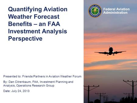 Presented to: Friends/Partners in Aviation Weather Forum By: Dan Citrenbaum, FAA, Investment Planning and Analysis, Operations Research Group Date: July.