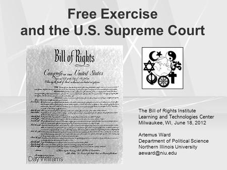 Free Exercise and the U.S. Supreme Court The Bill of Rights Institute Learning and Technologies Center Milwaukee, WI, June 18, 2012 Artemus Ward Department.