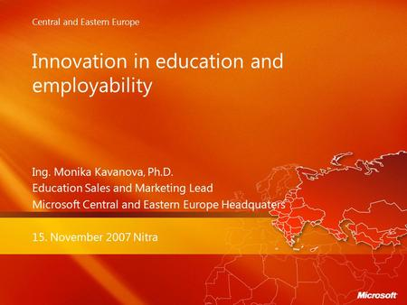 Central and Eastern Europe Innovation in education and employability Ing. Monika Kavanova, Ph.D. Education Sales and Marketing Lead Microsoft Central and.