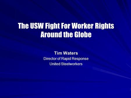 The USW Fight For Worker Rights Around the Globe Tim Waters Director of Rapid Response United Steelworkers.