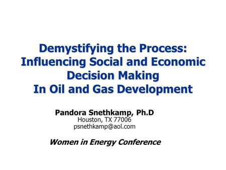 Demystifying the Process: Influencing Social and Economic Decision Making In Oil and Gas Development Pandora Snethkamp, Ph.D Houston, TX 77006