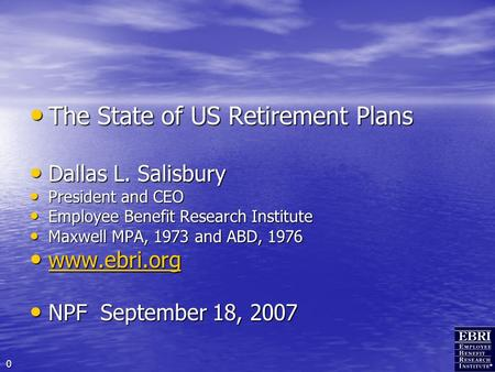 0 The State of US Retirement Plans The State of US Retirement Plans Dallas L. Salisbury Dallas L. Salisbury President and CEO President and CEO Employee.