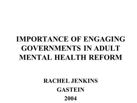IMPORTANCE OF ENGAGING GOVERNMENTS IN ADULT MENTAL HEALTH REFORM RACHEL JENKINS GASTEIN 2004.