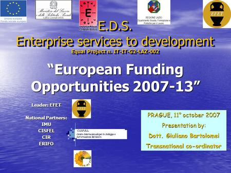 """European Funding Opportunities 2007-13"" E.D.S. Enterprise services to development Equal Project n. IT-IT-G2-LAZ-002 Leader: EFET National Partners: IMUCISFELCIRERIFO."