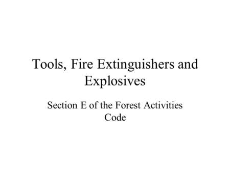 Tools, Fire Extinguishers and Explosives Section E of the Forest Activities Code.
