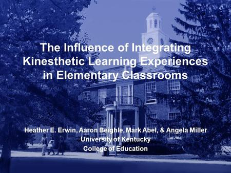 The Influence of Integrating Kinesthetic Learning Experiences in Elementary Classrooms Heather E. Erwin, Aaron Beighle, Mark Abel, & Angela Miller University.
