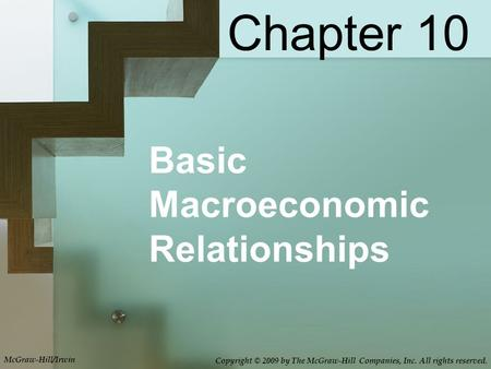Basic Macroeconomic Relationships Chapter 10 McGraw-Hill/Irwin Copyright © 2009 by The McGraw-Hill Companies, Inc. All rights reserved.