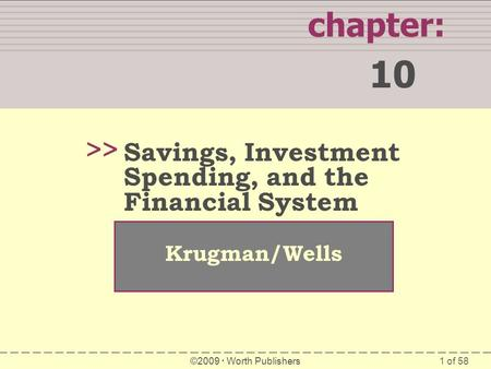 1 of 58 chapter: 10 >> Krugman/Wells ©2009  Worth Publishers Savings, Investment Spending, and the Financial System.